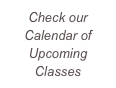 Check our Calendar of Upcoming Classes